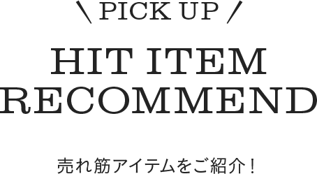 PICK UP HIT ITEM RECOMMEND 売れ筋アイテムをご紹介!